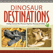 Dinosaur Destinations: Finding America's Best Dinosaur Dig Sites, Museums and Exhibits