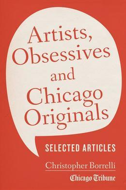Artists, Obsessives and Chicago Originals: Selected Articles