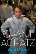 Grant Achatz: The Remarkable Rise of America's Most Celebrated Young Chef
