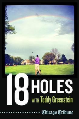 18 Holes with Teddy Greenstein: Teeing Up with Big Hitters, Hall of Famers and Legendary Talkers