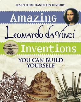 Amazing Leonardo da Vinci Inventions: You Can Build Yourself