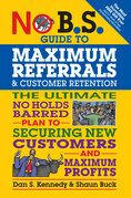 No B.S. Guide to Maximum Referrals and Customer Retention: The Ultimate No Holds Barred Plan to Securing New Customers and Maximum Profits
