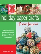 Holiday Paper Crafts from Japan: 17 projects to Brighten Your Holiday Season - Inspired by Traditional Japanese Washi Paper