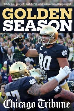 Golden Season: The Notre Dame Fighting Irish's Undefeated 2012 Football Season and National Championship Bid