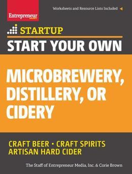 Start Your Own Microbrewery, Distillery, or Cidery: Your Step-By-Step Guide to Success
