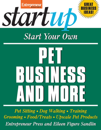 Start Your Own Pet Business and More: Pet Sitting, Dog Walking, Training, Grooming, Food/Treats, Upscale Pet Products