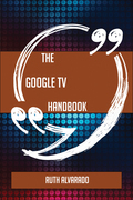 The Google TV Handbook - Everything You Need To Know About Google TV