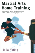 Martial Arts Home Training: The Complete Guide to the Construction and Use of Home Training Equipment