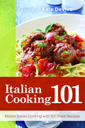 Italian Cooking 101: Master Italian Cooking with 101 Great Recipes