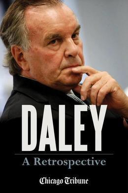 Daley: A Retrospective: A Historical Exploration of Former Chicago Mayor Richard M. Daley