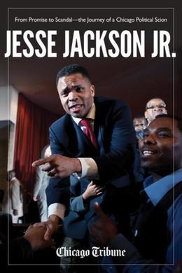 Jesse Jackson Jr.: From Promise to Scandal¿the Journey of a Chicago Political Scion