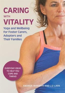 Caring with Vitality - Yoga and Wellbeing for Foster Carers, Adopters and Their Families: Everyday Ideas to Help You Cope and Thrive!