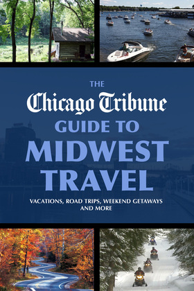 The Chicago Tribune Guide to Midwest Travel: Vacations, Road Trips, Weekend Getaways and More