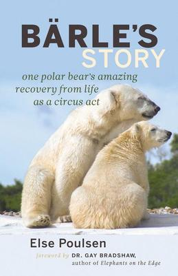 Barle's Story: One Polar Bear's Amazing Recovery from Life as a Circus Act