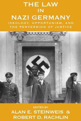 The Law in Nazi Germany: Ideology, Opportunism, and the Perversion of Justice