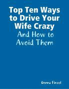 Top Ten Ways to Drive Your Wife Crazy:  And How to Avoid Them