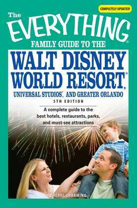 The Everything Family Guide to the Walt Disney World Resort, Universal Studios, and Greater Orlando