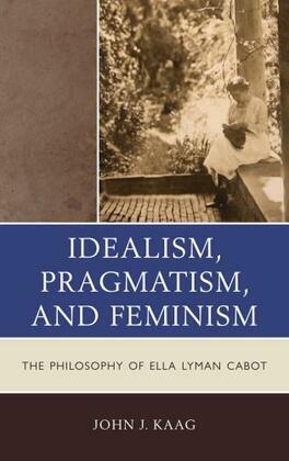 Idealism, Pragmatism, and Feminism: the Philosophy of Ella Lyman Cabot