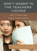 Don't Gossip in the Teachers' Lounge: 150 Tips for New Teachers