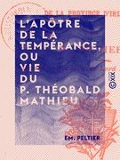 L'Apôtre de la tempérance, ou Vie du P. Théobald Mathieu