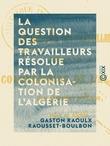 La Question des travailleurs résolue par la colonisation de l'Algérie