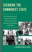 Securing the Communist State: The Reconstruction of Coercive Institutions in the Soviet Zone of Germany and Romania, 1944-1948