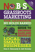 No B.S. Grassroots Marketing: The Ultimate No Holds Barred Take No Prisoner Guide to Growing Sales and Profits of Local Small Busi