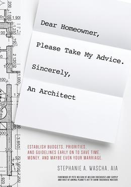 Dear Homeowner, Please Take My Advice. Sincerely, An Architect