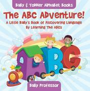 The ABC Adventure! A Little Baby's Book of Discovering Language By Learning The ABCs. - Baby & Toddler Alphabet Books