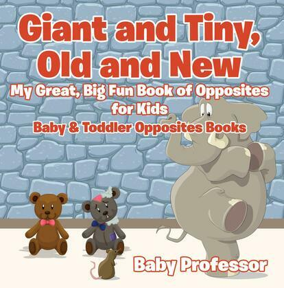 Giant and Tiny, Old and New: My Great, Big Fun Book of Opposites for Kids - Baby & Toddler Opposites Books