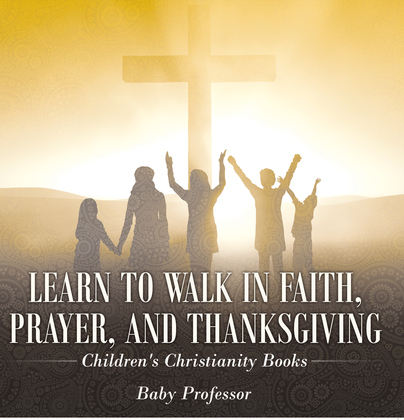 Learn to Walk in Faith, Prayer, and Thanksgiving   Children's Christianity Books