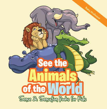 See the Animals of the World | Sense & Sensation Books for Kids