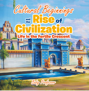 Cultural Beginnings and the Rise of Civilization: Life in the Fertile Crescent