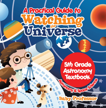 A Practical Guide to Watching the Universe 5th Grade Astronomy Textbook | Astronomy & Space Science