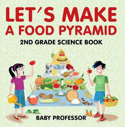 Let's Make A Food Pyramid: 2nd Grade Science Book | Children's Diet & Nutrition Books Edition