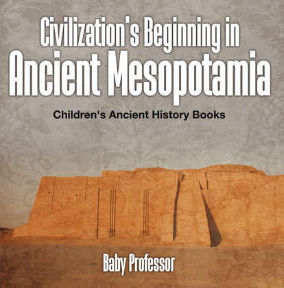 Civilization's Beginning in Ancient Mesopotamia -Children's Ancient History Books