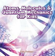 Atoms, Molecules & Quantum Mechanics for Kids