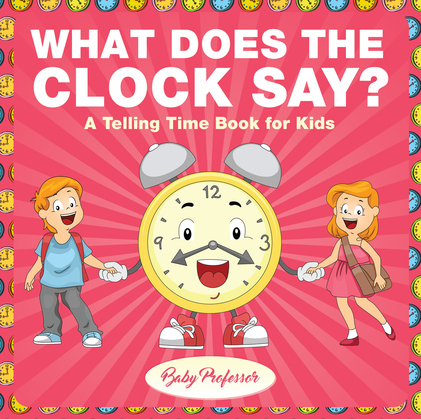 What Does the Clock Say?   A Telling Time Book for Kids