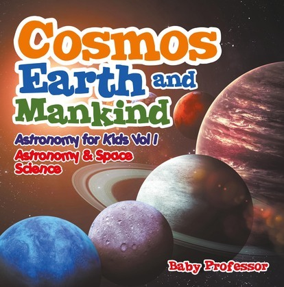 Cosmos, Earth and Mankind Astronomy for Kids Vol I | Astronomy & Space Science