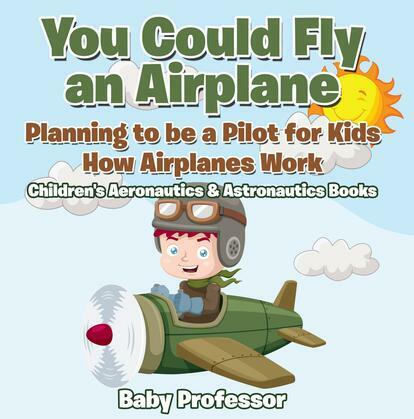 You Could Fly an Airplane: Planning to be a Pilot for Kids - How Airplanes Work - Children's Aeronautics & Astronautics Books