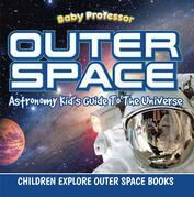 Outer Space: Astronomy Kid's Guide To The Universe - Children Explore Outer Space Books