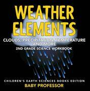 Weather Elements (Clouds, Precipitation, Temperature and More): 2nd Grade Science Workbook | Children's Earth Sciences Books Edition