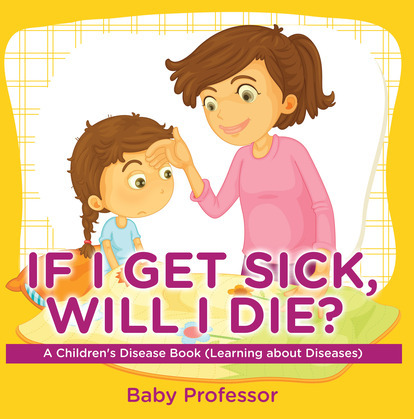 If I Get Sick, Will I Die? | A Children's Disease Book (Learning about Diseases)
