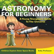 Astronomy For Beginners: A Young Stargazers Guide To The Universe - Children Explore Outer Space Books