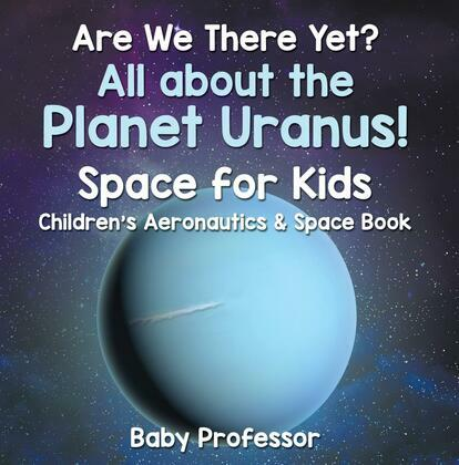 Are We There Yet? All About the Planet Uranus! Space for Kids - Children's Aeronautics & Space Book
