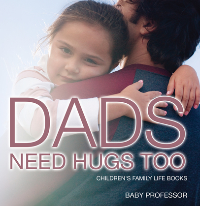 Dad's Need Hugs Too- Children's Family Life Books
