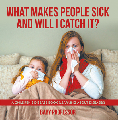 What Makes People Sick and Will I Catch It? | A Children's Disease Book (Learning about Diseases)
