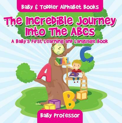 The Incredible Journey Into The ABCs. A Baby's First Learning and Language Book. - Baby & Toddler Alphabet Books