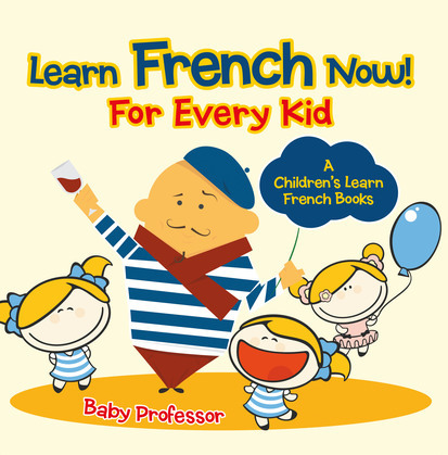 Learn French Now! For Every Kid | A Children's Learn French Books