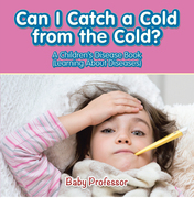 Can I Catch a Cold from the Cold? | A Children's Disease Book (Learning About Diseases)